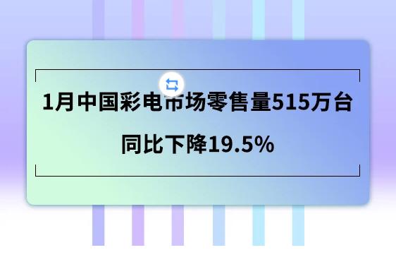 1月中国彩电市场零售量同比下降19.5% 2、3月影响会更大